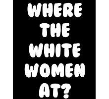 Where The White Women At T-Shirt Photographic Print