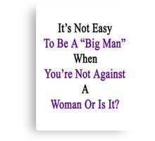 It's Not Easy To Be A Big Man When You're Not Against A Woman Or Is It?  Canvas Print