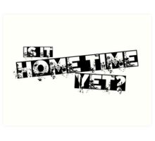 Is it home time yet? Art Print