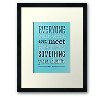 Everyone you will ever meet knows something you don't Framed Print