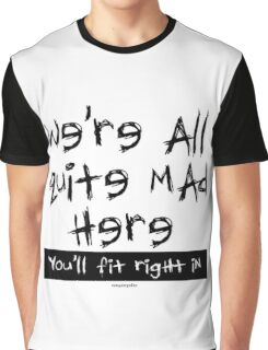 We're all quite mad, you'll fit right in Graphic T-Shirt