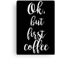 ok, but first coffee motivational quote coffee lovers! Canvas Print