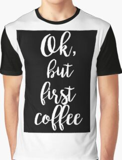 ok, but first coffee motivational quote coffee lovers! Graphic T-Shirt