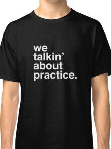 practice. Classic T-Shirt