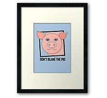 DON'T BLAME THE PIG Framed Print
