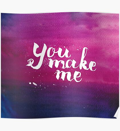 You make me - inspirational quote in watercolor Poster