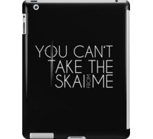 You Can't Take The Skai From Me iPad Case/Skin