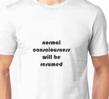 Normal consciousness will be resumed Unisex T-Shirt