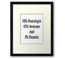 50% Neurologist 45% Awesome And 5% Neurotic  Framed Print