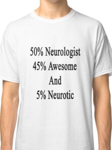 50% Neurologist 45% Awesome And 5% Neurotic  Classic T-Shirt