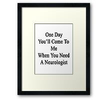 One Day You'll Come To Me When You Need A Neurologist  Framed Print