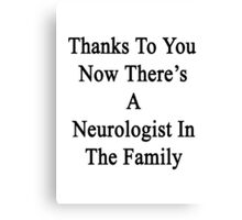 Thanks To You Now There's A Neurologist In The Family  Canvas Print