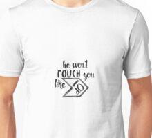 He won't touch you like I do Unisex T-Shirt
