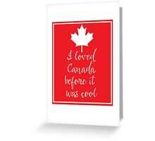I Loved Canada Before it Was Cool Greeting Card
