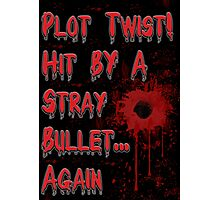 Plot Twist! Hit by a stray bullet... Again Photographic Print