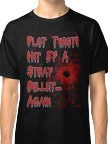 Plot Twist! Hit by a stray bullet... Again Classic T-Shirt