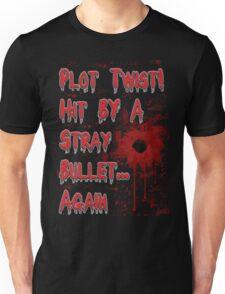 Plot Twist! Hit by a stray bullet... Again Unisex T-Shirt