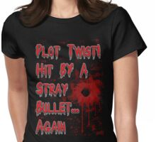 Plot Twist! Hit by a stray bullet... Again Womens Fitted T-Shirt