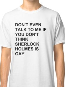 don't even talk to me if you don't think Sherlock Holmes is gay Classic T-Shirt