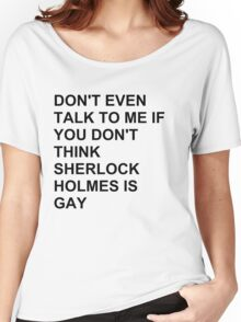 don't even talk to me if you don't think Sherlock Holmes is gay Women's Relaxed Fit T-Shirt