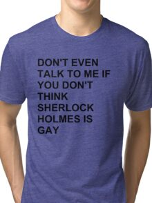 don't even talk to me if you don't think Sherlock Holmes is gay Tri-blend T-Shirt