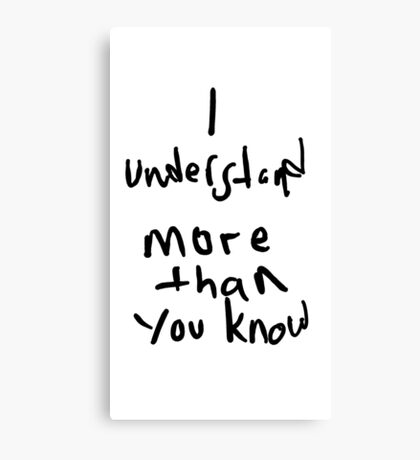 I Understand More Then You Know Canvas Print