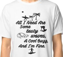 All I Need Are Some Tasty Waves, A Cool Buzz, and I'm Fine Classic T-Shirt