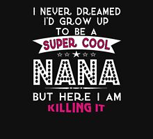 I Never Dreamed I'd Grow Up To Be A Super Cool NANA But Here I Am Killing It! T-Shirt