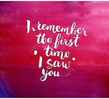 I remember the first time I saw you Photographic Print