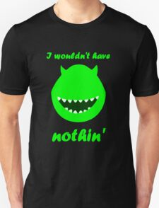 I wouldn't have nothin' T-Shirt