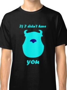 If I didn't have you Classic T-Shirt