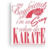 my boyfriend says im so sexy when do karate Canvas Print