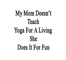 My Mom Doesn't Teach Yoga For A Living She Does It For Fun  Photographic Print