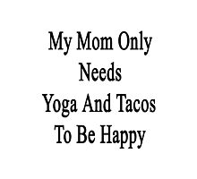 My Mom Only Needs Yoga And Tacos To Be Happy  Photographic Print