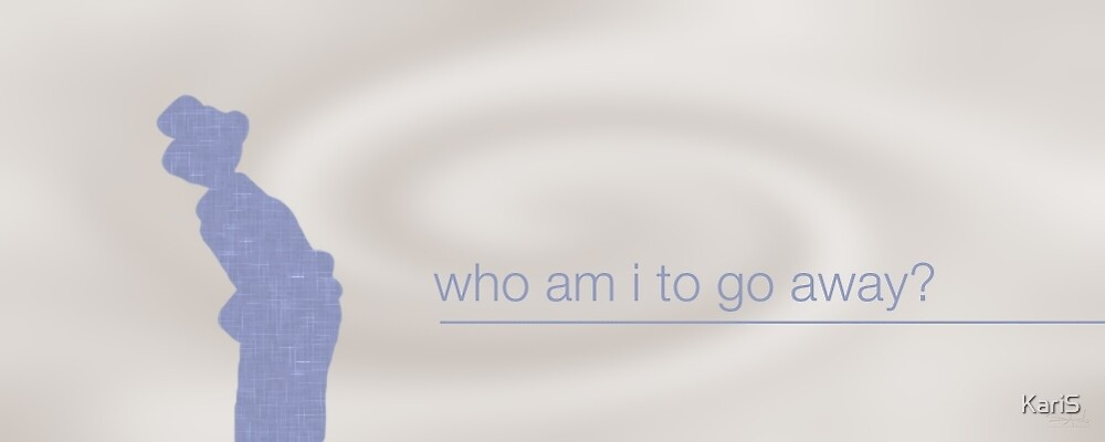Who Am I To Go Away? by KariS