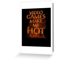 Video Games  Make Me Hot  Greeting Card