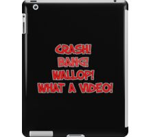 CRASH! BANG! WALLOP! WHAT A VIDEO! iPad Case/Skin