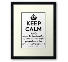 Keep Calm And Accept The Fact That Either You Or Your Loved One Is Going To Have To Live Without The Other Someday! Framed Print