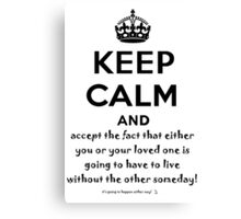 Keep Calm And Accept The Fact That Either You Or Your Loved One Is Going To Have To Live Without The Other Someday! Canvas Print