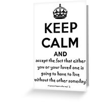 Keep Calm And Accept The Fact That Either You Or Your Loved One Is Going To Have To Live Without The Other Someday! Greeting Card