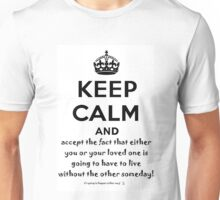 Keep Calm And Accept The Fact That Either You Or Your Loved One Is Going To Have To Live Without The Other Someday! Unisex T-Shirt