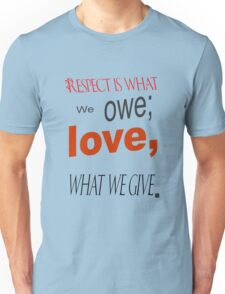 Respect is what we owe: Love, what we Give. Unisex T-Shirt