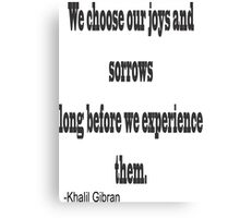 """""""We chose our joys and sorrows long before we experience them. """"-Khalil Gibran Canvas Print"""