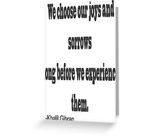 """""""We chose our joys and sorrows long before we experience them. """"-Khalil Gibran Greeting Card"""
