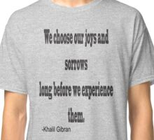 """""""We chose our joys and sorrows long before we experience them. """"-Khalil Gibran Classic T-Shirt"""