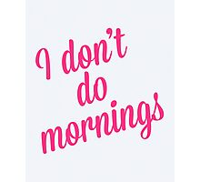 I Don't Do Mornings Funny Quote Photographic Print