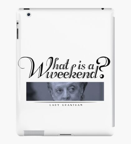 Downton Abbey, Violet, What is a weekend? iPad Case/Skin