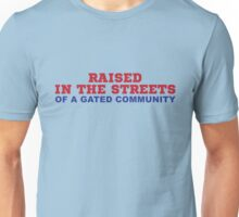RAISED IN THE STREETS- OF A GATED COMMUNITY Unisex T-Shirt