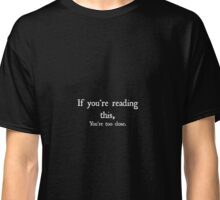 If you're reading this, You're too close Classic T-Shirt