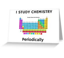 I Study Chemistry Periodically (with Periodic Table) Greeting Card